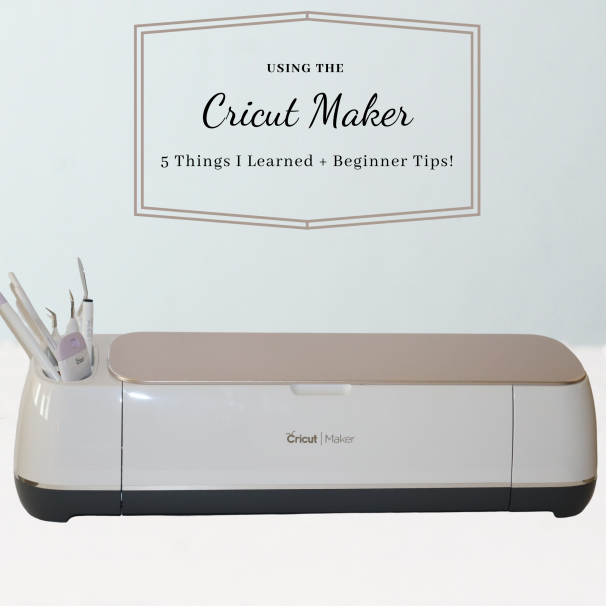Using the Cricut Maker: 5 Things I Learned + Beginner Tips!